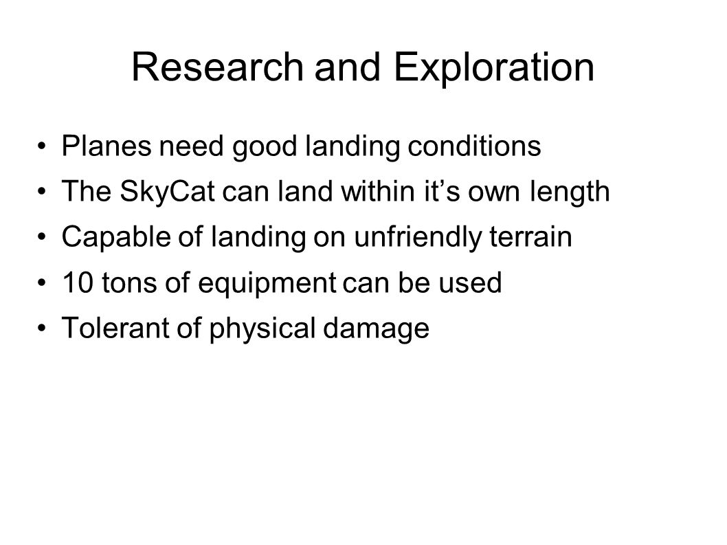 Research and Exploration Planes need good landing conditions The SkyCat can land within it's own length Capable of landing on unfriendly terrain 10 tons of equipment can be used Tolerant of physical damage