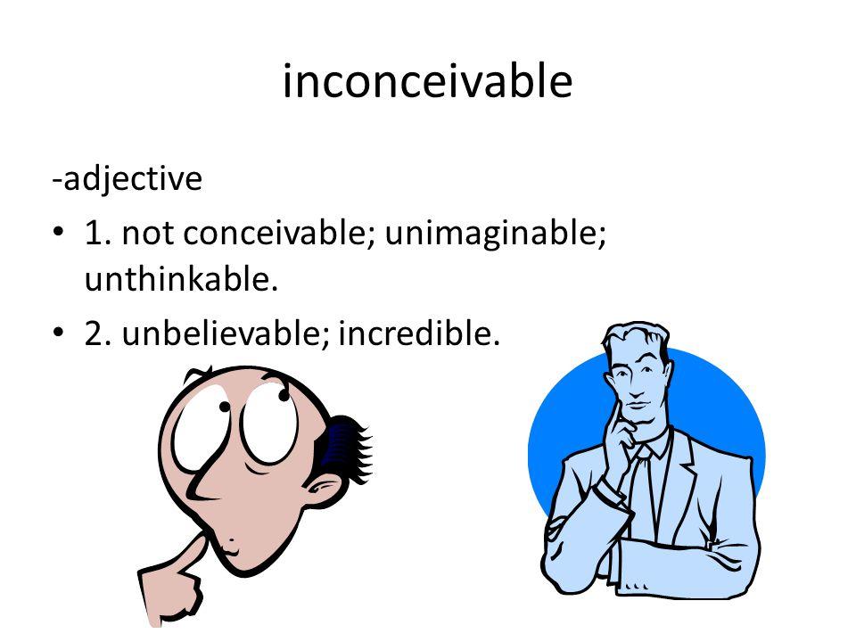 inconceivable -adjective 1. not conceivable; unimaginable; unthinkable.
