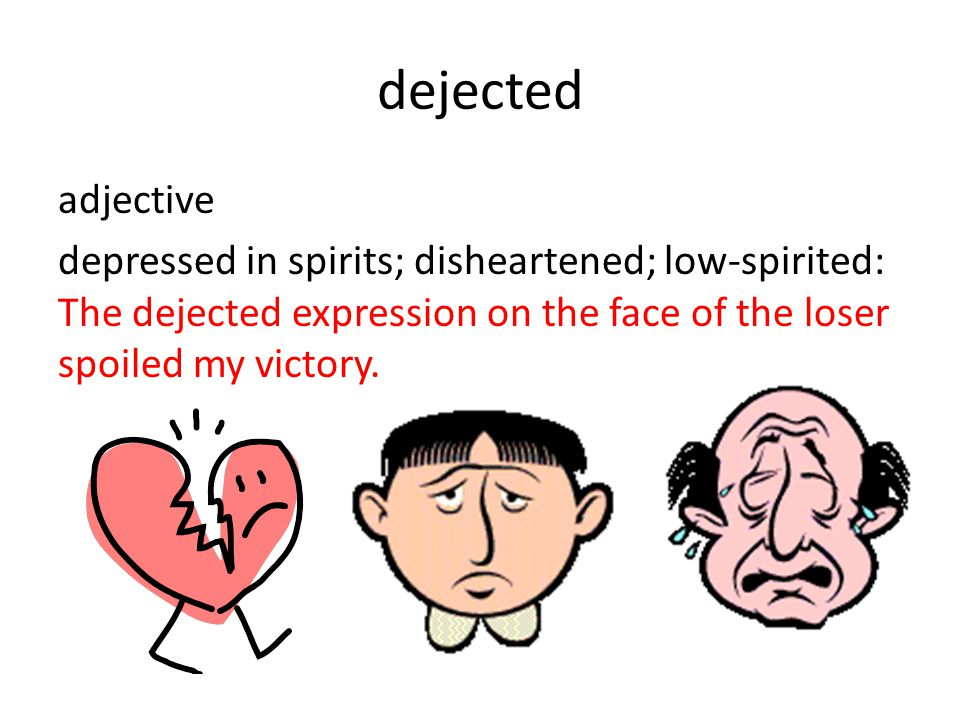 dejected adjective depressed in spirits; disheartened; low-spirited: The dejected expression on the face of the loser spoiled my victory.