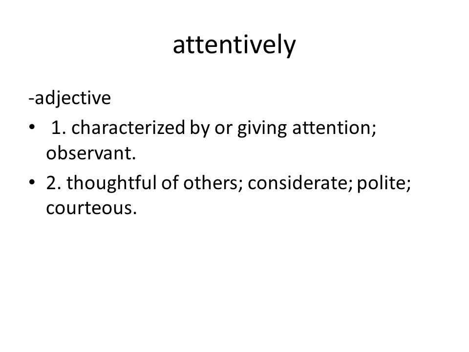 attentively -adjective 1. characterized by or giving attention; observant.