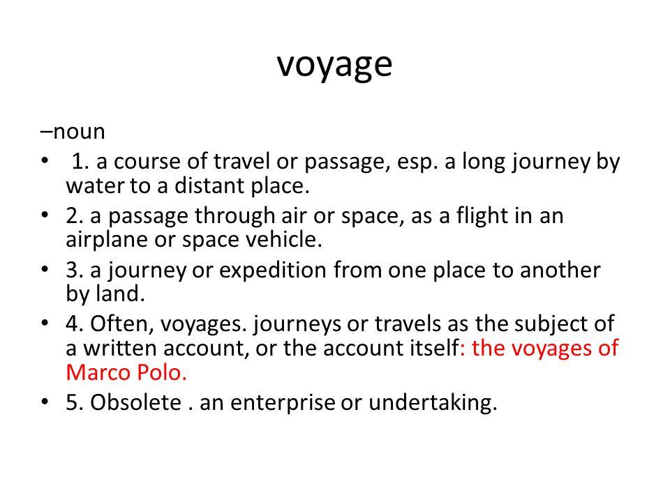 voyage –noun 1. a course of travel or passage, esp.