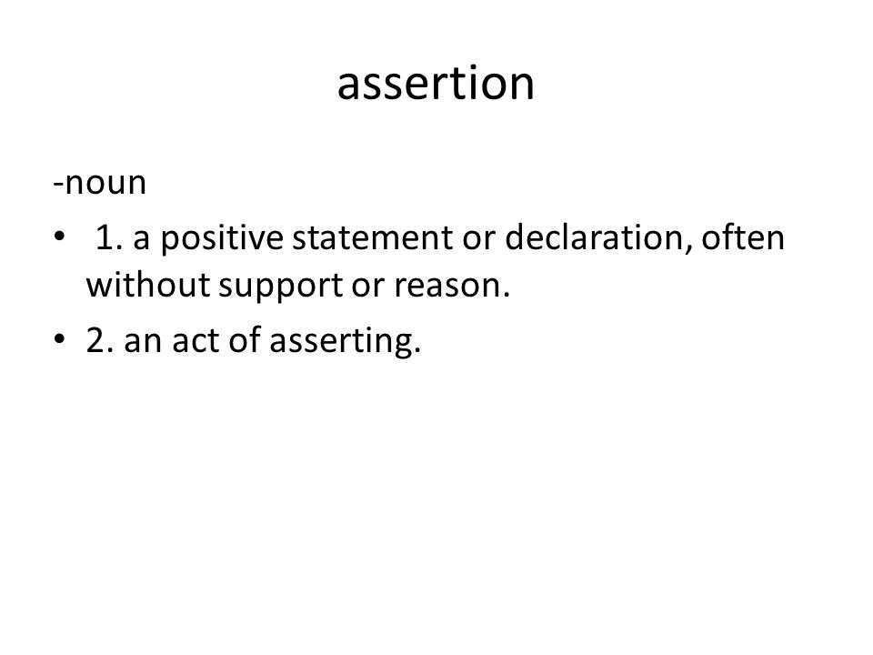 assertion -noun 1. a positive statement or declaration, often without support or reason.