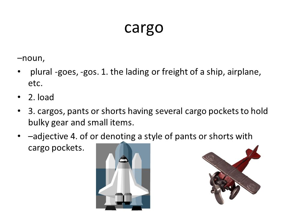 cargo –noun, plural -goes, -gos. 1. the lading or freight of a ship, airplane, etc.