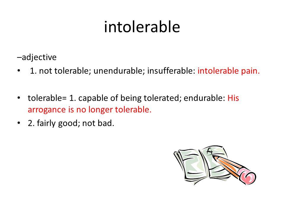 intolerable –adjective 1. not tolerable; unendurable; insufferable: intolerable pain.