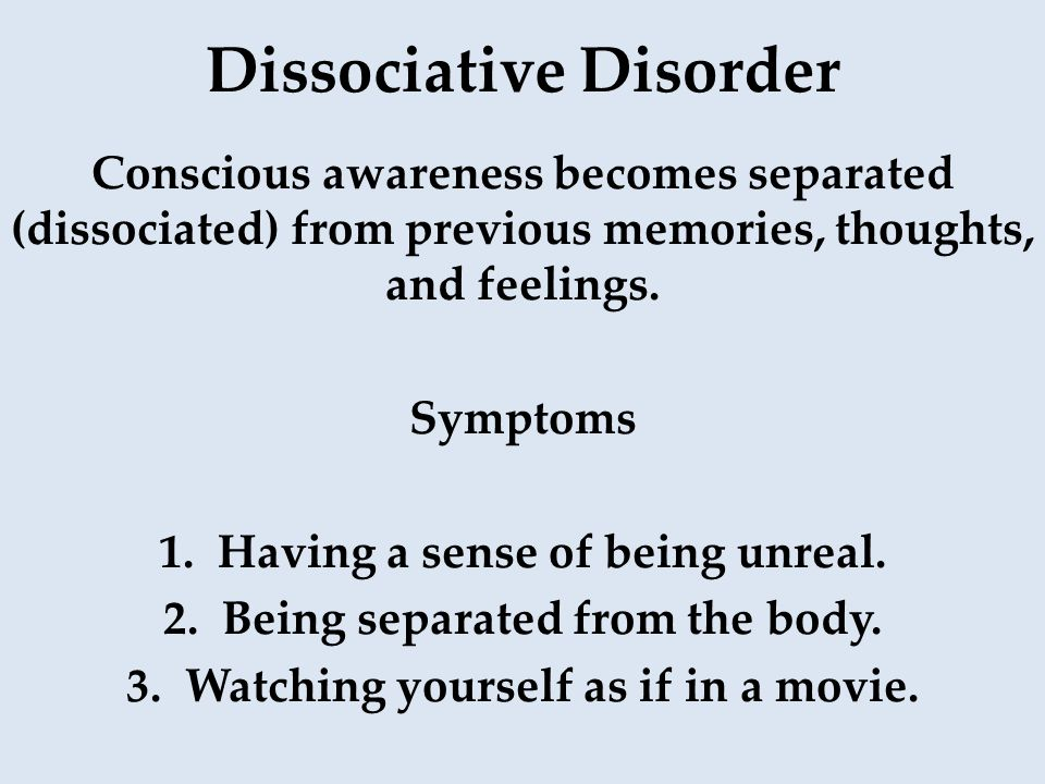 Dissociative Disorder Conscious awareness becomes separated (dissociated) from previous memories, thoughts, and feelings. Symptoms 1.Having a sense of
