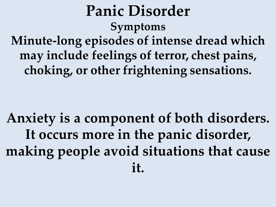 Panic Disorder Symptoms Minute-long episodes of intense dread which may include feelings of terror, chest pains, choking, or other frightening sensati