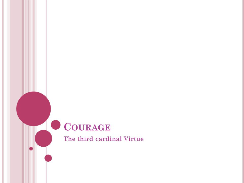 C OURAGE The third cardinal Virtue