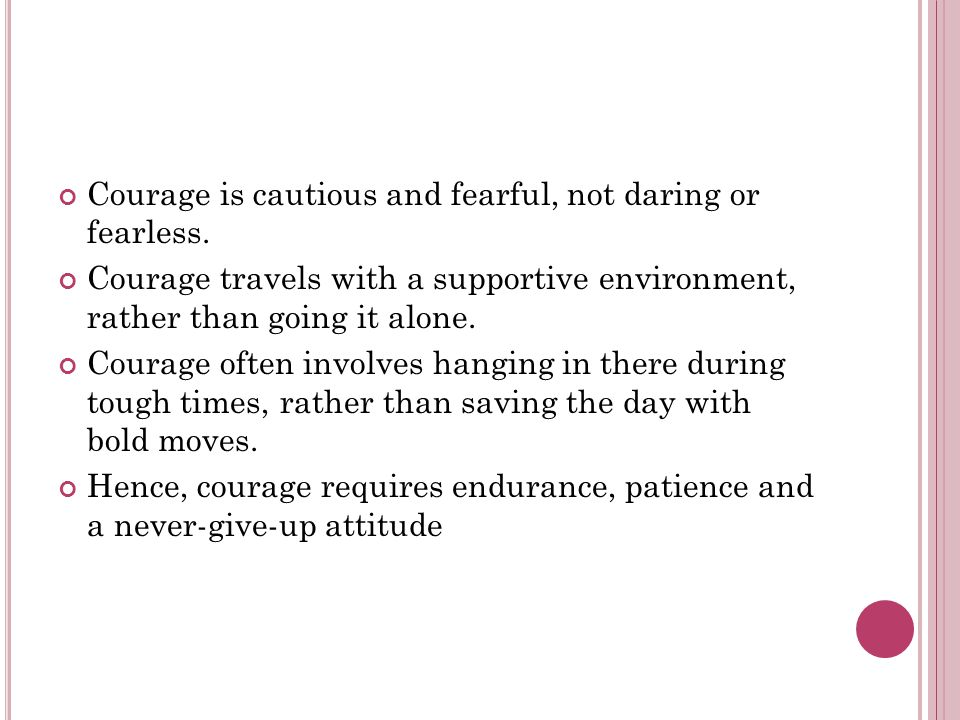 Courage is cautious and fearful, not daring or fearless.