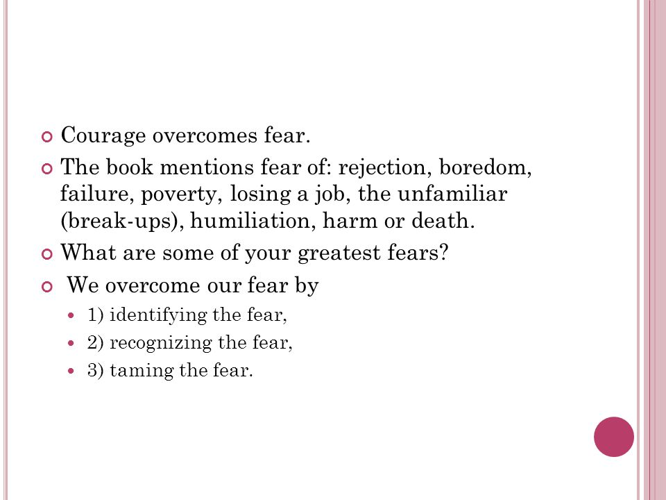 Courage overcomes fear. The book mentions fear of: rejection, boredom, failure, poverty, losing a job, the unfamiliar (break-ups), humiliation, harm o