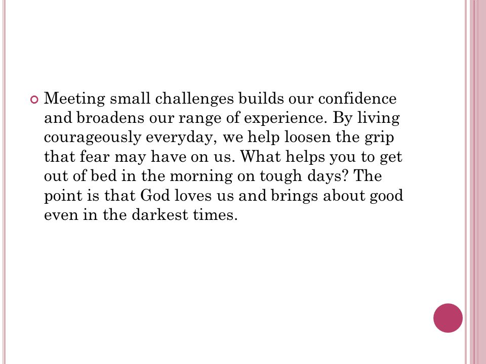 Meeting small challenges builds our confidence and broadens our range of experience.