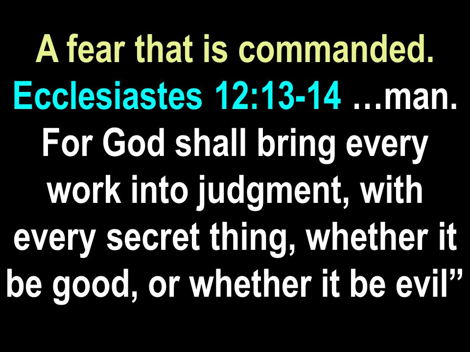 A fear that is commanded. Ecclesiastes 12:13-14 …man.