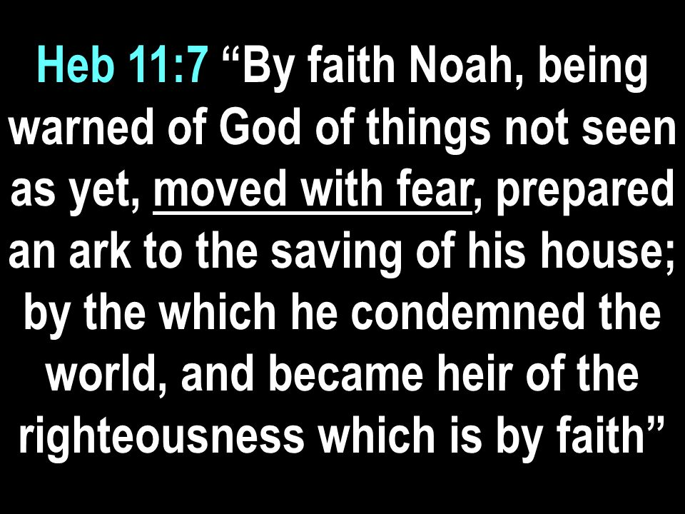 Heb 11:7 By faith Noah, being warned of God of things not seen as yet, moved with fear, prepared an ark to the saving of his house; by the which he condemned the world, and became heir of the righteousness which is by faith