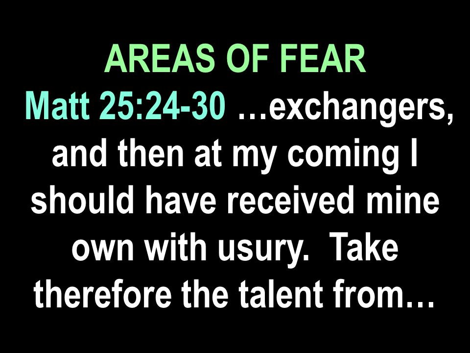 AREAS OF FEAR Matt 25:24-30 …exchangers, and then at my coming I should have received mine own with usury.