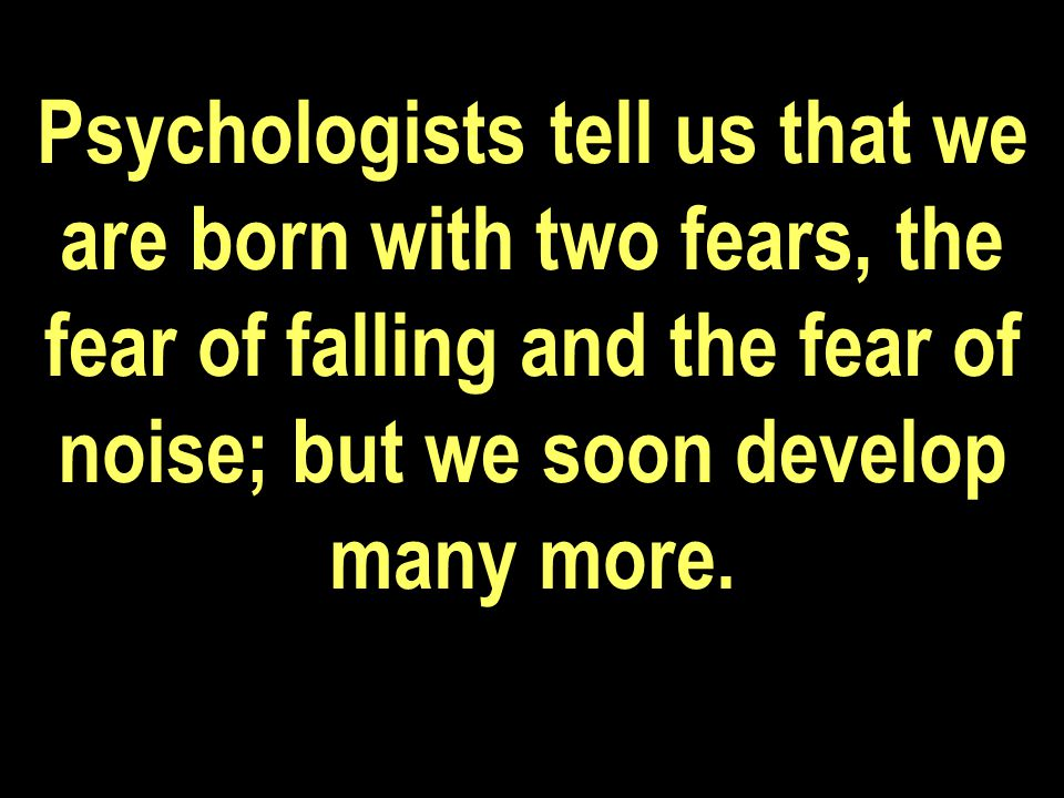 Psychologists tell us that we are born with two fears, the fear of falling and the fear of noise; but we soon develop many more.