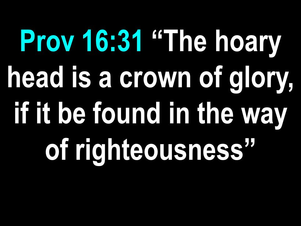 Prov 16:31 The hoary head is a crown of glory, if it be found in the way of righteousness