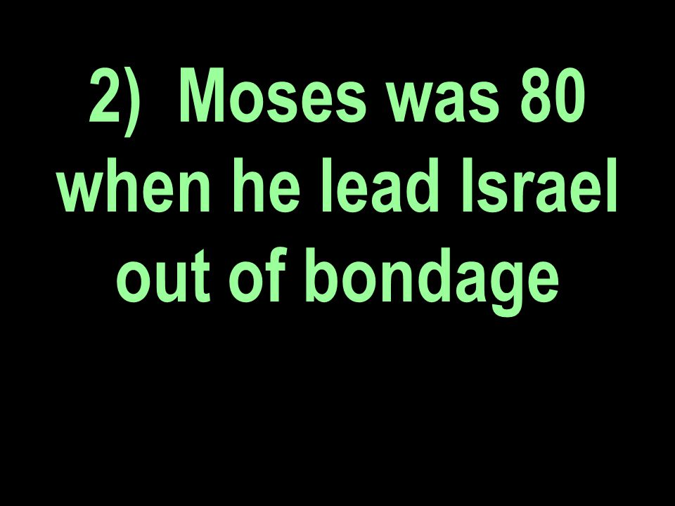 2) Moses was 80 when he lead Israel out of bondage