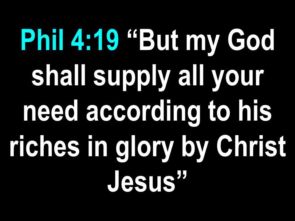 Phil 4:19 But my God shall supply all your need according to his riches in glory by Christ Jesus