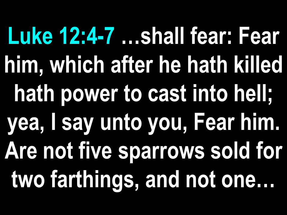 Luke 12:4-7 …shall fear: Fear him, which after he hath killed hath power to cast into hell; yea, I say unto you, Fear him.