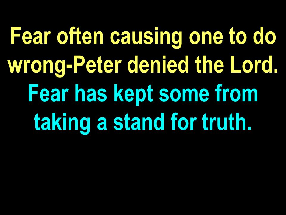 Fear often causing one to do wrong-Peter denied the Lord.