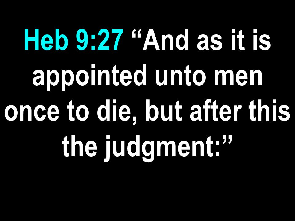 Heb 9:27 And as it is appointed unto men once to die, but after this the judgment: