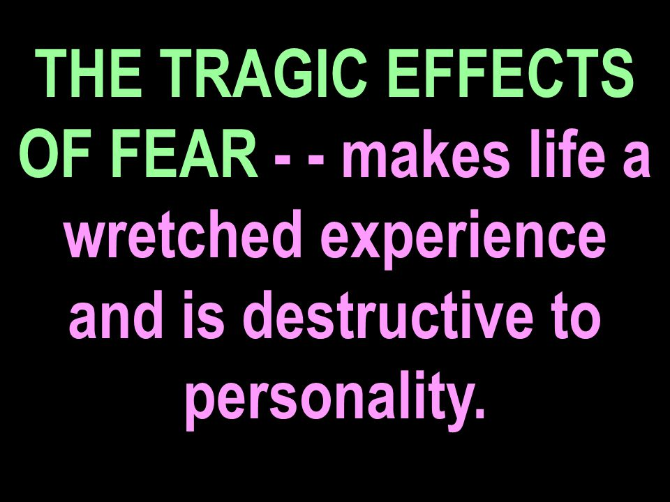 THE TRAGIC EFFECTS OF FEAR - - makes life a wretched experience and is destructive to personality.