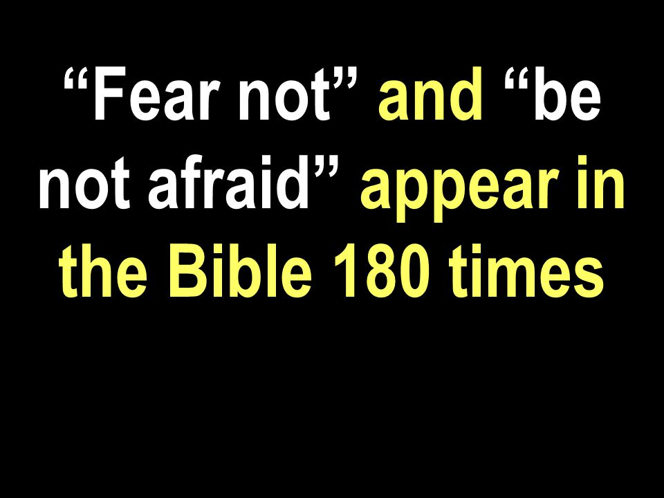Fear not and be not afraid appear in the Bible 180 times Enthrone Christ a.