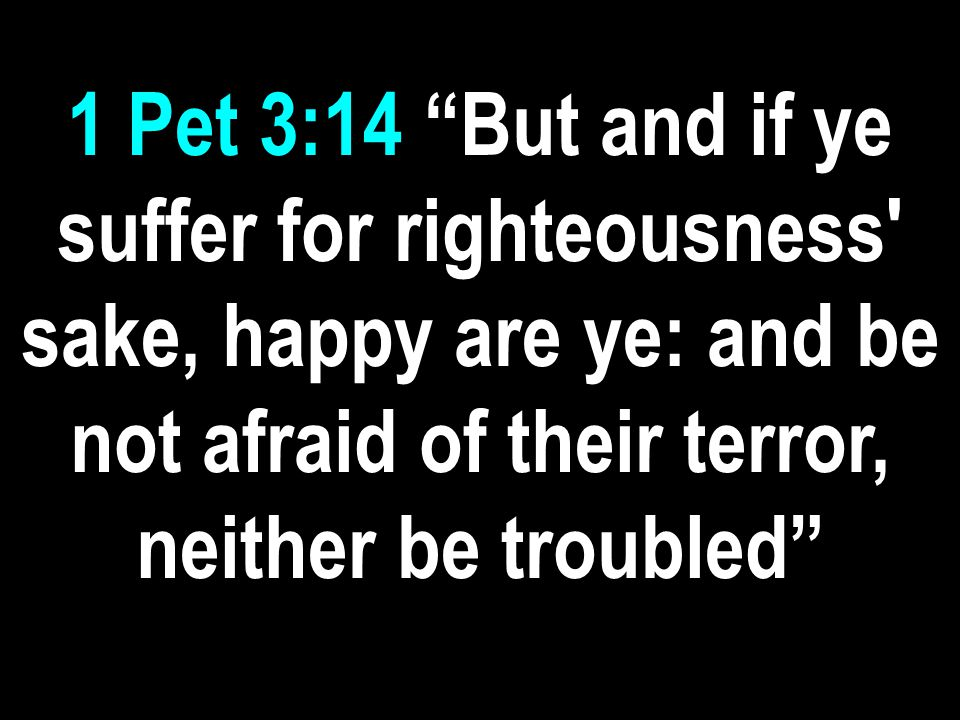1 Pet 3:14 But and if ye suffer for righteousness sake, happy are ye: and be not afraid of their terror, neither be troubled