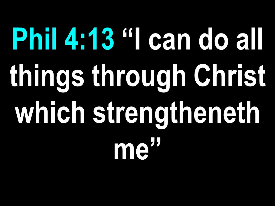Phil 4:13 I can do all things through Christ which strengtheneth me