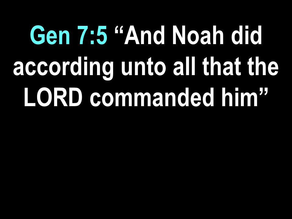 Gen 7:5 And Noah did according unto all that the LORD commanded him