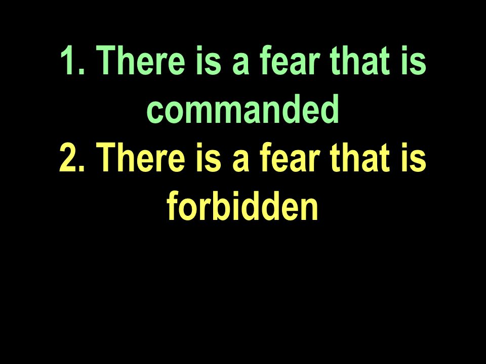 1. There is a fear that is commanded 2. There is a fear that is forbidden
