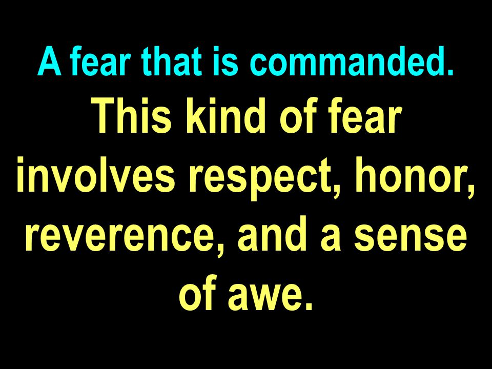 This kind of fear involves respect, honor, reverence, and a sense of awe.