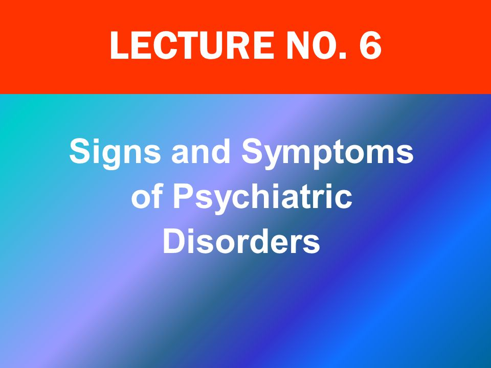 Learning Objectives Describe the symptoms of common psychiatric disorders Elicit and discuss various signs of psychiatric disorders