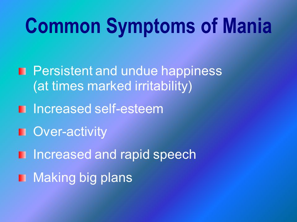 Common Symptoms of Mania Persistent and undue happiness (at times marked irritability) Increased self-esteem Over-activity Increased and rapid speech Making big plans