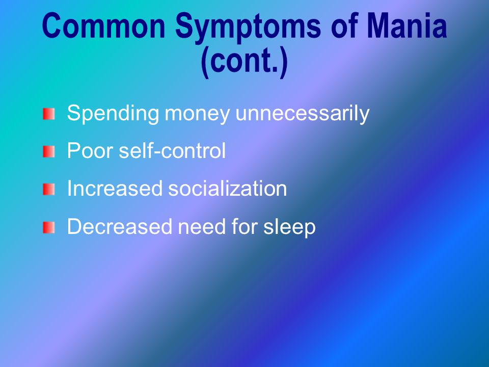 Spending money unnecessarily Poor self-control Increased socialization Decreased need for sleep Common Symptoms of Mania (cont.)