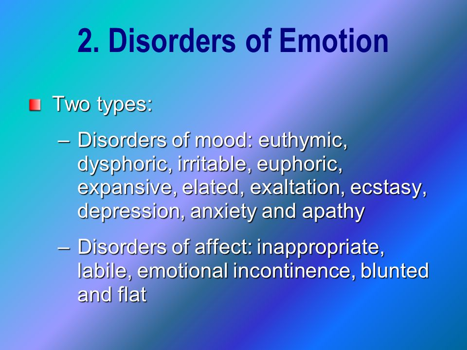 2. Disorders of Emotion Two types: –Disorders of mood: euthymic, dysphoric, irritable, euphoric, expansive, elated, exaltation, ecstasy, depression, a