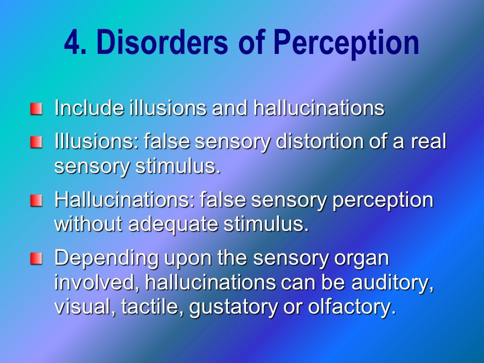 4. Disorders of Perception Include illusions and hallucinations Illusions: false sensory distortion of a real sensory stimulus. Hallucinations: false