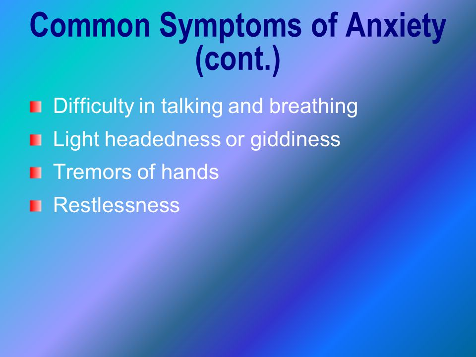 Difficulty in talking and breathing Light headedness or giddiness Tremors of hands Restlessness Common Symptoms of Anxiety (cont.)
