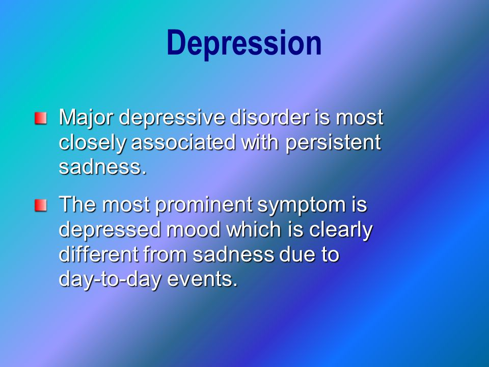 Common Symptoms of Depression Persistent sadness Poor concentration Feelings of worthlessness Easy crying Feelings of hopelessness and helplessness Suicidal ideas