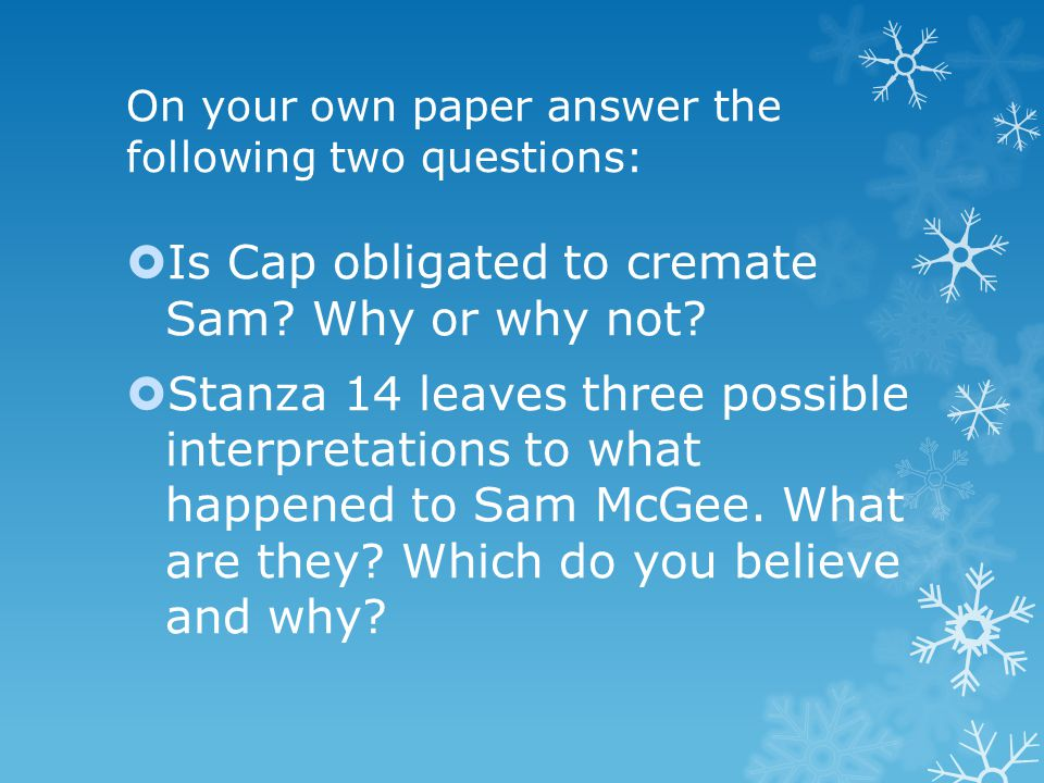On your own paper answer the following two questions:  Is Cap obligated to cremate Sam.