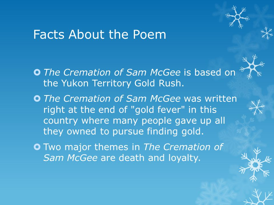 Facts About the Poem  The Cremation of Sam McGee is based on the Yukon Territory Gold Rush.