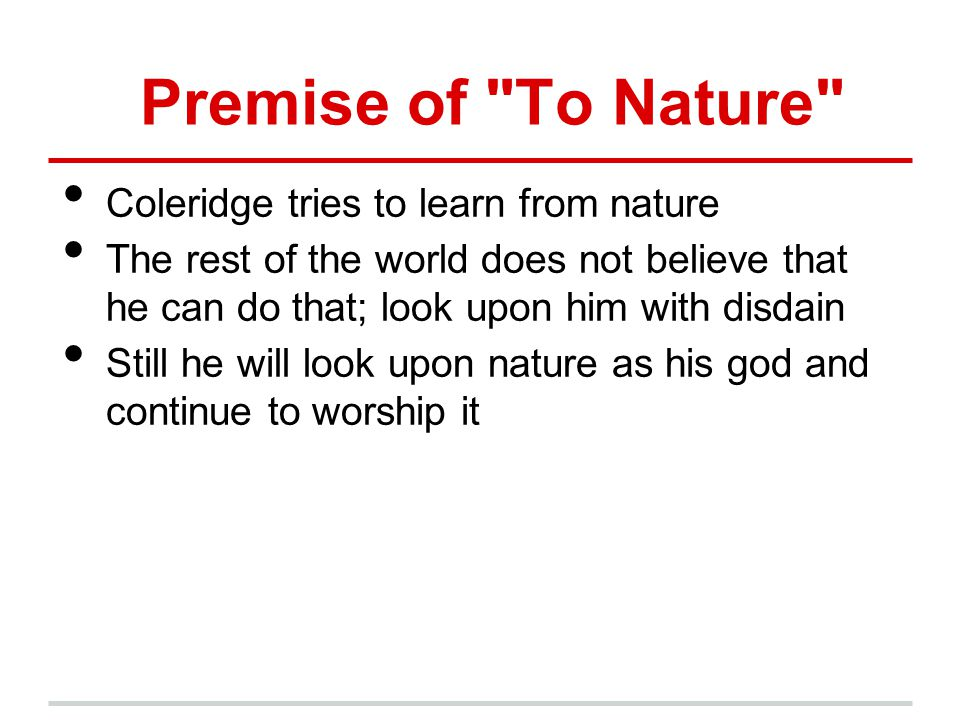 Premise of To Nature Coleridge tries to learn from nature The rest of the world does not believe that he can do that; look upon him with disdain Still he will look upon nature as his god and continue to worship it