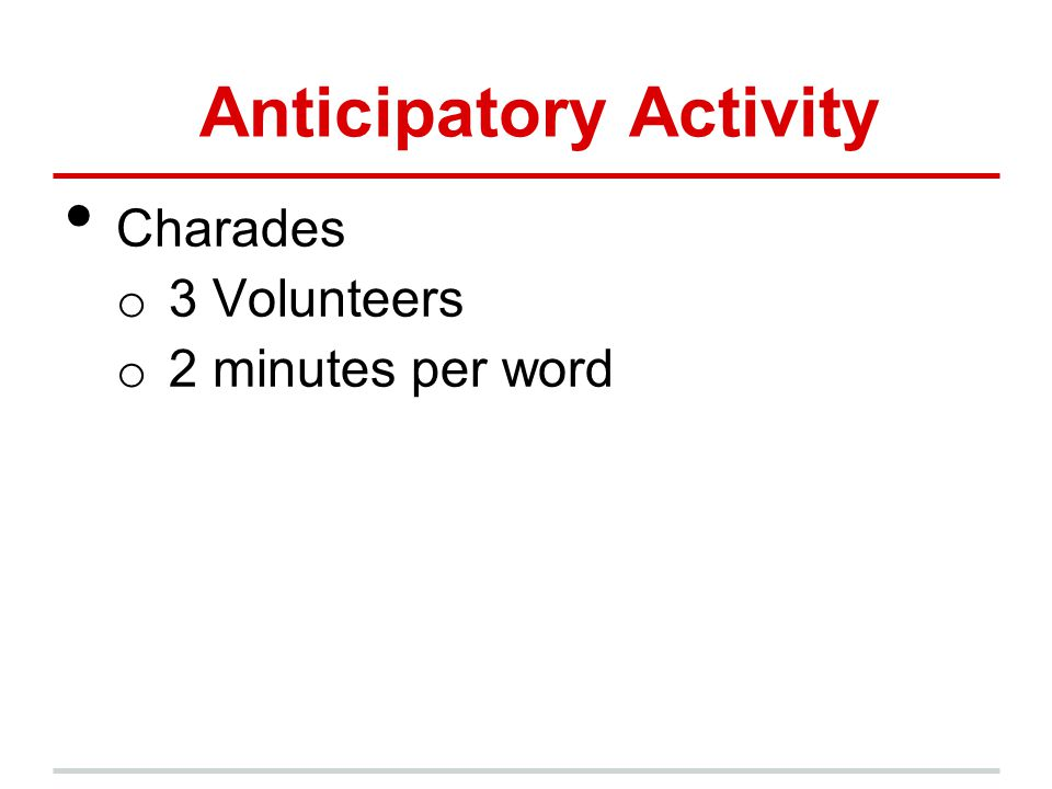 Anticipatory Activity Charades o 3 Volunteers o 2 minutes per word