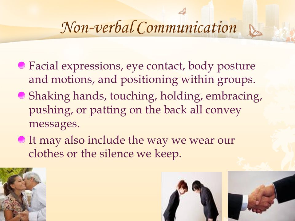 Facial expressions, eye contact, body posture and motions, and positioning within groups. Shaking hands, touching, holding, embracing, pushing, or pat
