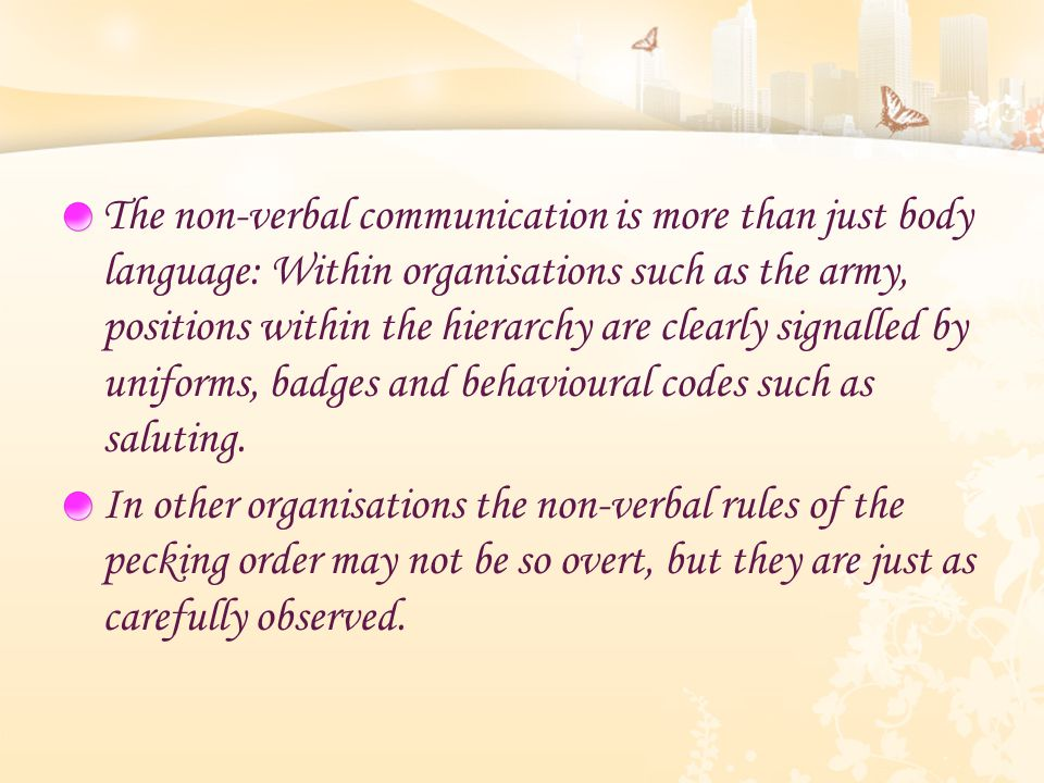 The non-verbal communication is more than just body language: Within organisations such as the army, positions within the hierarchy are clearly signalled by uniforms, badges and behavioural codes such as saluting.