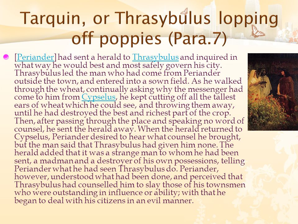 [Periander] had sent a herald to Thrasybulus and inquired in what way he would best and most safely govern his city. Thrasybulus led the man who had c