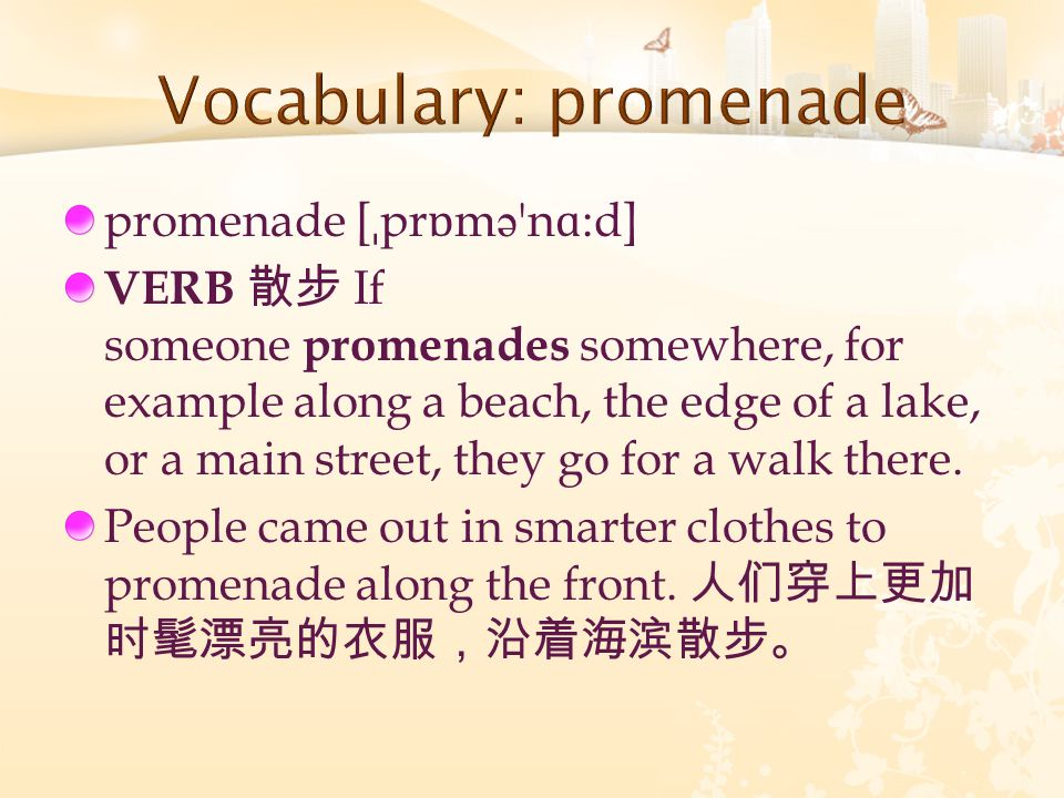 promenade [ ˌ pr ɒ m ə n ɑ :d] VERB 散步 If someone promenades somewhere, for example along a beach, the edge of a lake, or a main street, they go for a walk there.