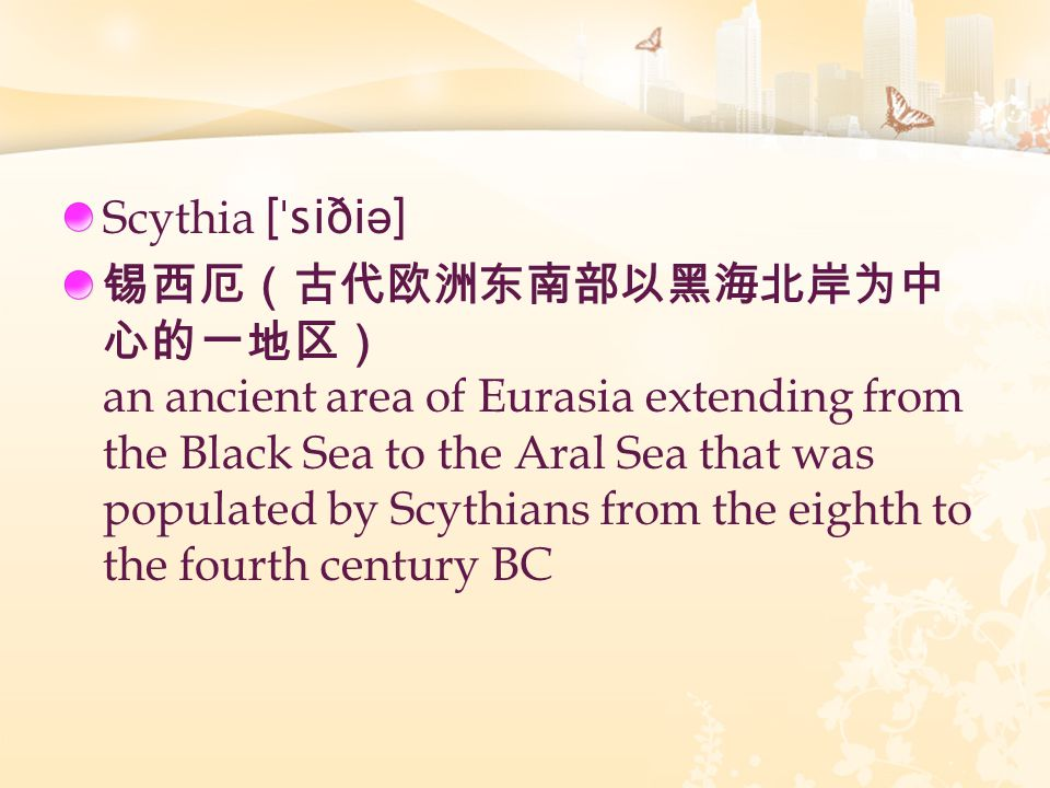 Scythia [ ˈ siði ə ] 锡西厄(古代欧洲东南部以黑海北岸为中 心的一地区) an ancient area of Eurasia extending from the Black Sea to the Aral Sea that was populated by Scythians