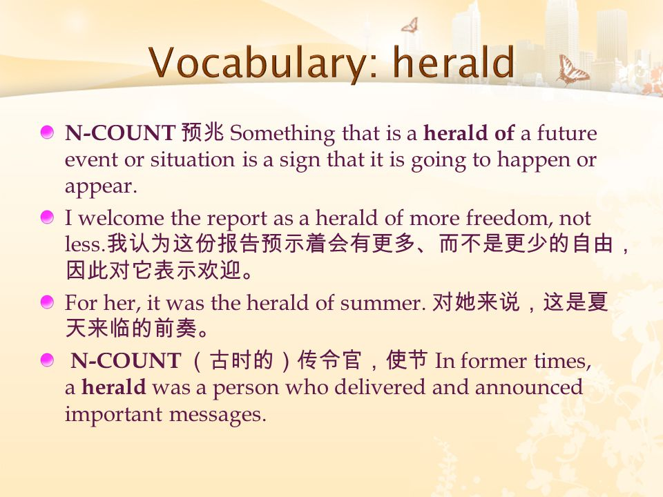 N-COUNT 预兆 Something that is a herald of a future event or situation is a sign that it is going to happen or appear. I welcome the report as a herald
