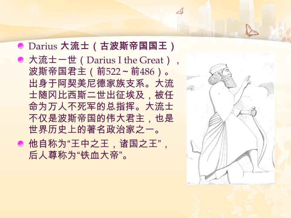 Darius 大流士(古波斯帝国国王) 大流士一世( Darius I the Great ), 波斯帝国君主(前 522 ~前 486 )。 出身于阿契美尼德家族支系。大流 士随冈比西斯二世出征埃及,被任 命为万人不死军的总指挥。大流士 不仅是波斯帝国的伟大君主,也是 世界历史上的著名政治家之一。 他自称为 王中之王,诸国之王 , 后人尊称为 铁血大帝 。