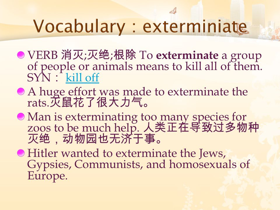 VERB 消灭 ; 灭绝 ; 根除 To exterminate a group of people or animals means to kill all of them. SYN : kill offkill off A huge effort was made to exterminate